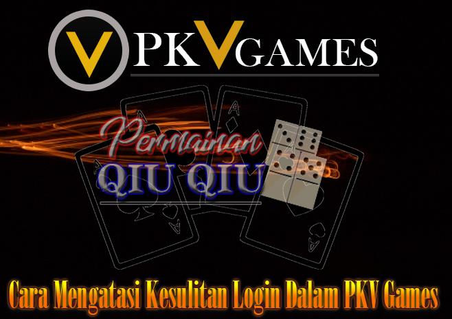Cara Mengatasi Kesulitan Login Dalam PKV Games