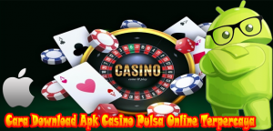 Cara Download Apk Casino Pulsa Online Terpercaya
